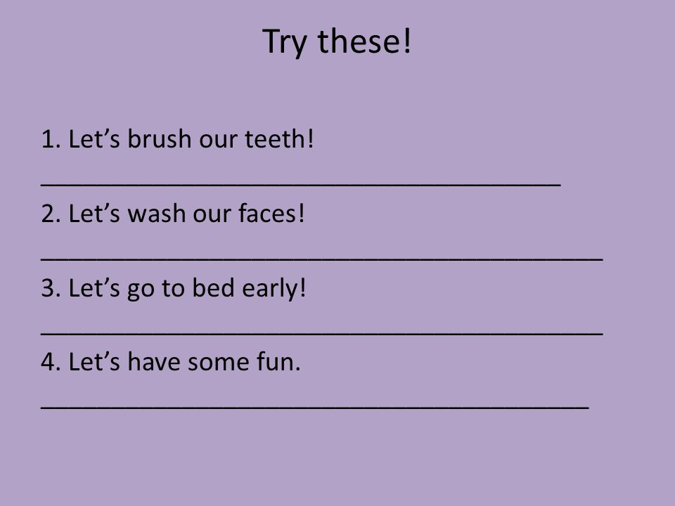 Try these! 1. Let's brush our teeth! _____________________________________. 2. Let's wash our faces! ________________________________________.