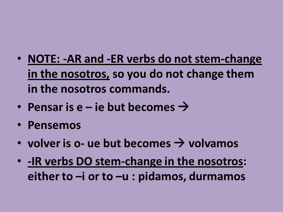NOTE: -AR and -ER verbs do not stem-change in the nosotros, so you do not change them in the nosotros commands.