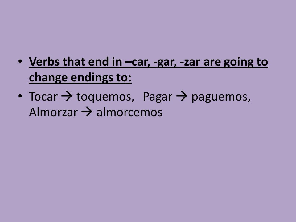 Verbs that end in –car, -gar, -zar are going to change endings to: