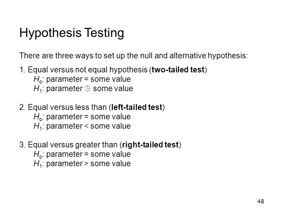 Hypothesis Testing There are three ways to set up the null and alternative hypothesis: 1. Equal versus not equal hypothesis (two-tailed test)