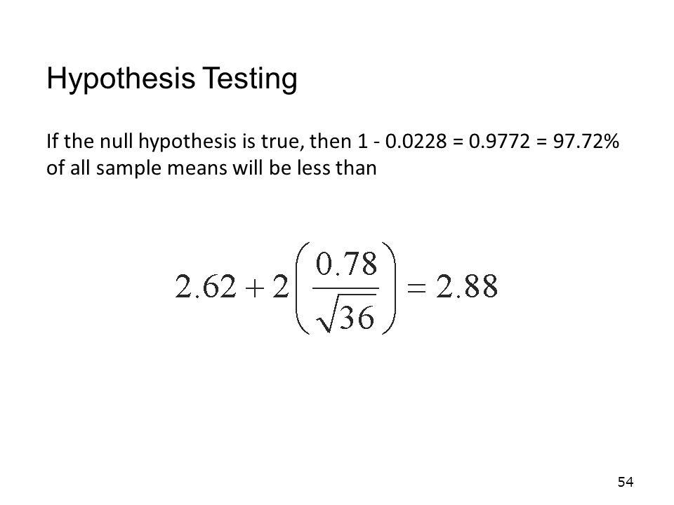 Hypothesis Testing If the null hypothesis is true, then 1 - 0.0228 = 0.9772 = 97.72% of all sample means will be less than.