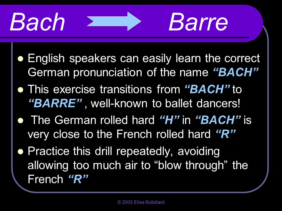 Bach BarreEnglish speakers can easily learn the correct German pronunciation of the name BACH