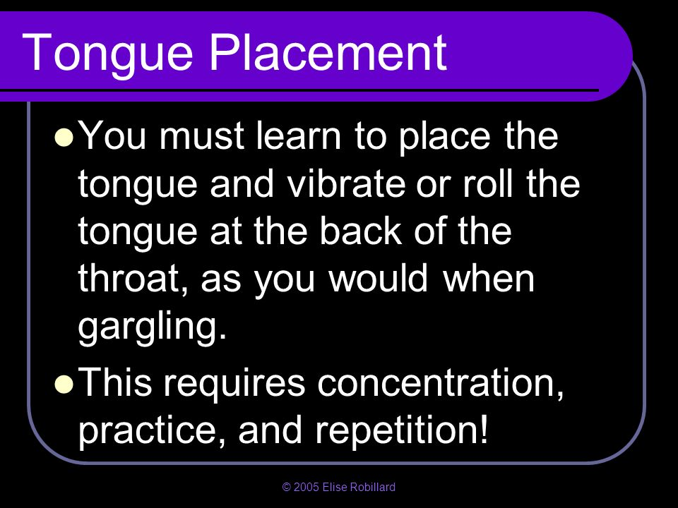 Tongue PlacementYou must learn to place the tongue and vibrate or roll the tongue at the back of the throat, as you would when gargling.