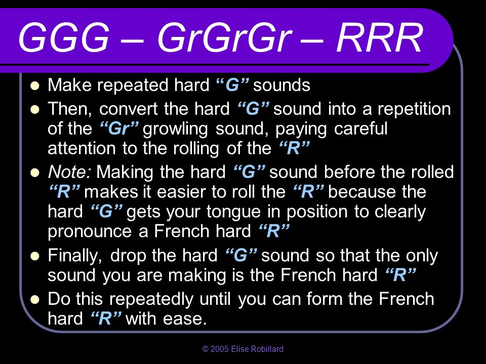 GGG – GrGrGr – RRR Make repeated hard G sounds