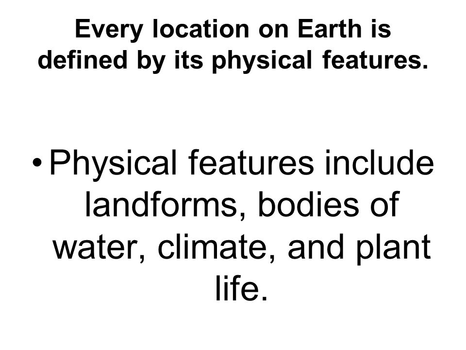 Every location on Earth is defined by its physical features.