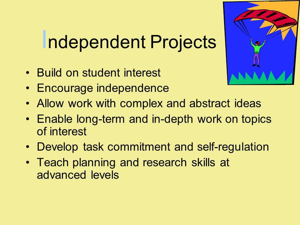 Independent Projects Build on student interest Encourage independence