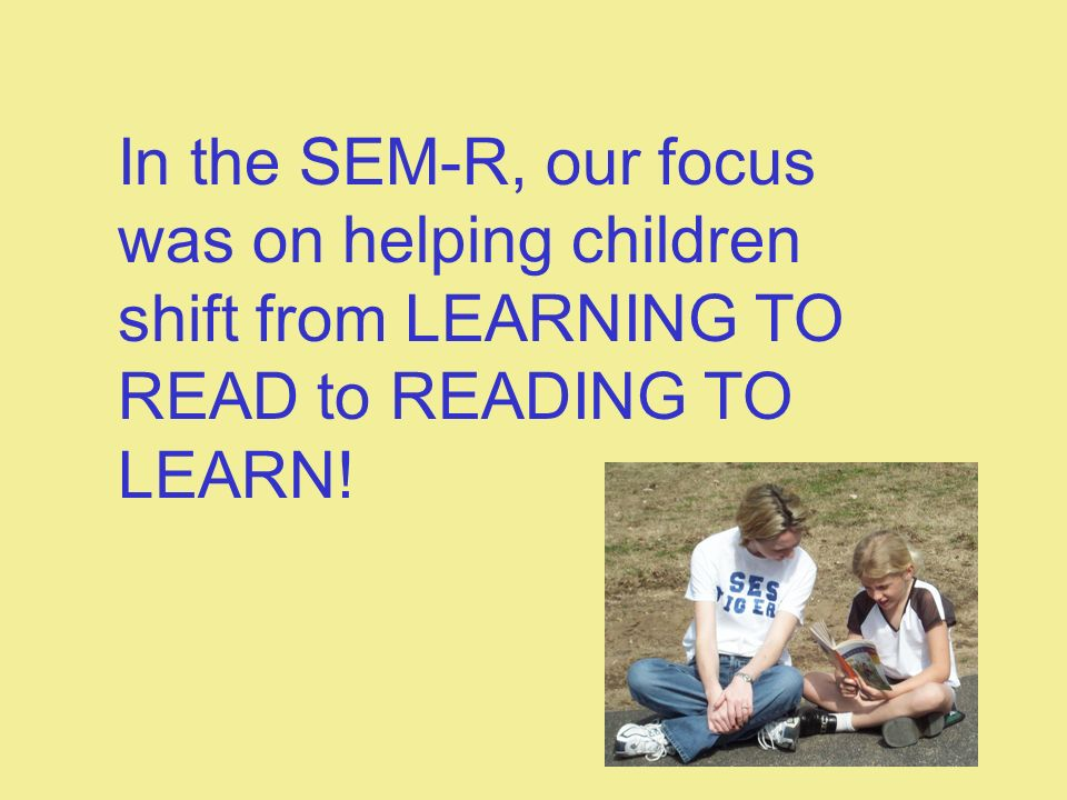 In the SEM-R, our focus was on helping children shift from LEARNING TO READ to READING TO LEARN!
