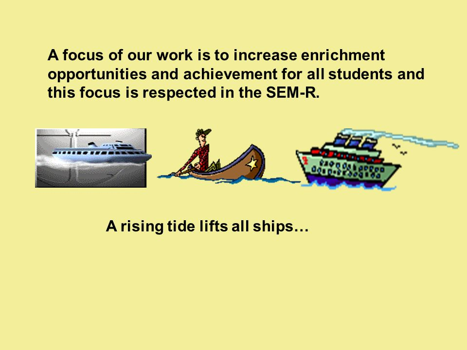 A focus of our work is to increase enrichment opportunities and achievement for all students and this focus is respected in the SEM-R.