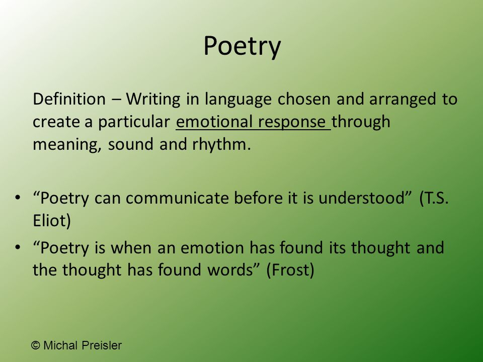 Poetry Definition – Writing in language chosen and arranged to create a particular emotional response through meaning, sound and rhythm.