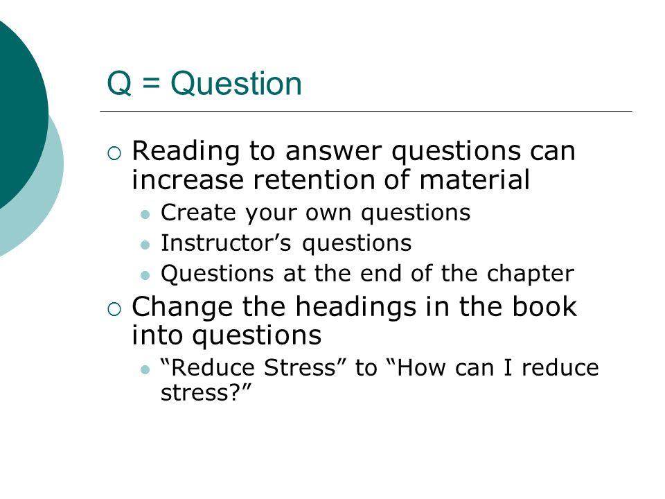 Q = Question Reading to answer questions can increase retention of material. Create your own questions.