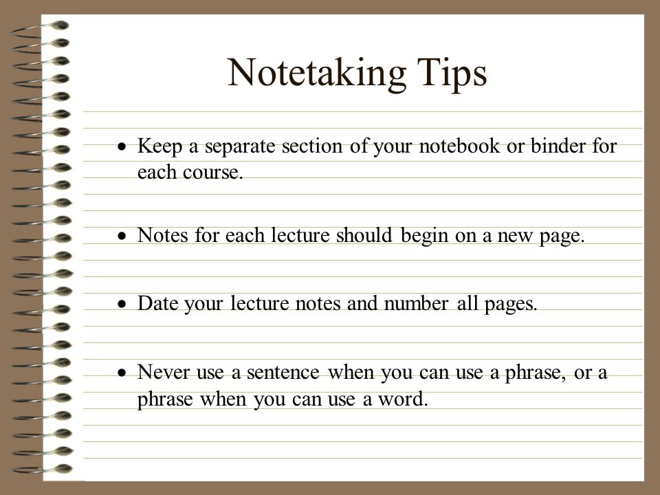 Notetaking Tips Keep a separate section of your notebook or binder for each course. Notes for each lecture should begin on a new page.