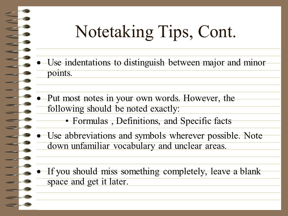 Notetaking Tips, Cont. Use indentations to distinguish between major and minor points.