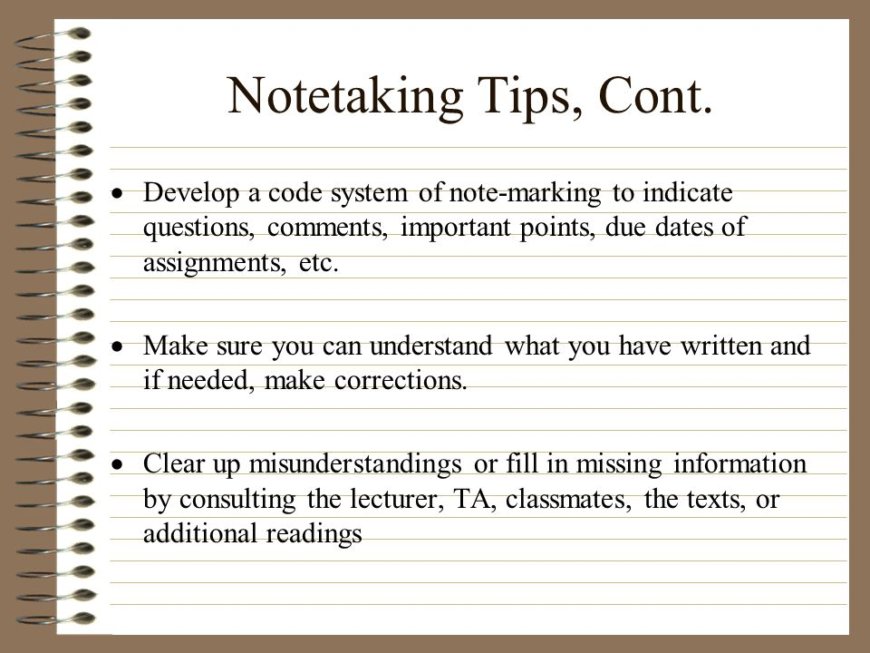 Notetaking Tips, Cont. Develop a code system of note-marking to indicate questions, comments, important points, due dates of assignments, etc.