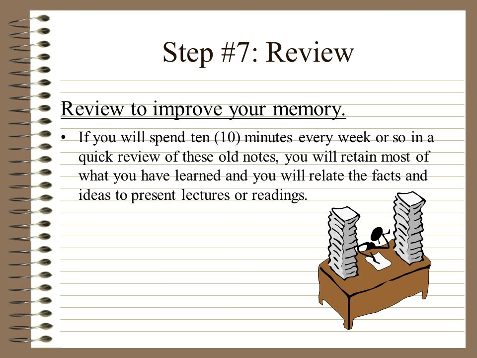 Step #7: Review Review to improve your memory.