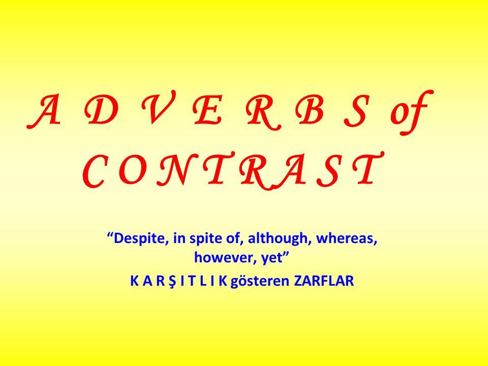 A D V E R B S of C O N T R A S T Despite, in spite of, although, whereas, however, yet K A R Ş I T L I K gösteren ZARFLAR.