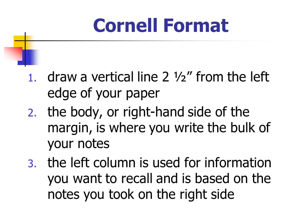 Cornell Format draw a vertical line 2 ½ from the left edge of your paper.