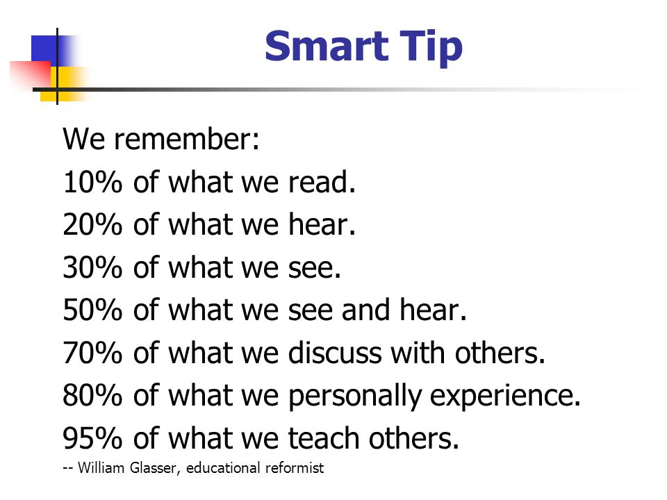 Smart Tip We remember: 10% of what we read. 20% of what we hear.