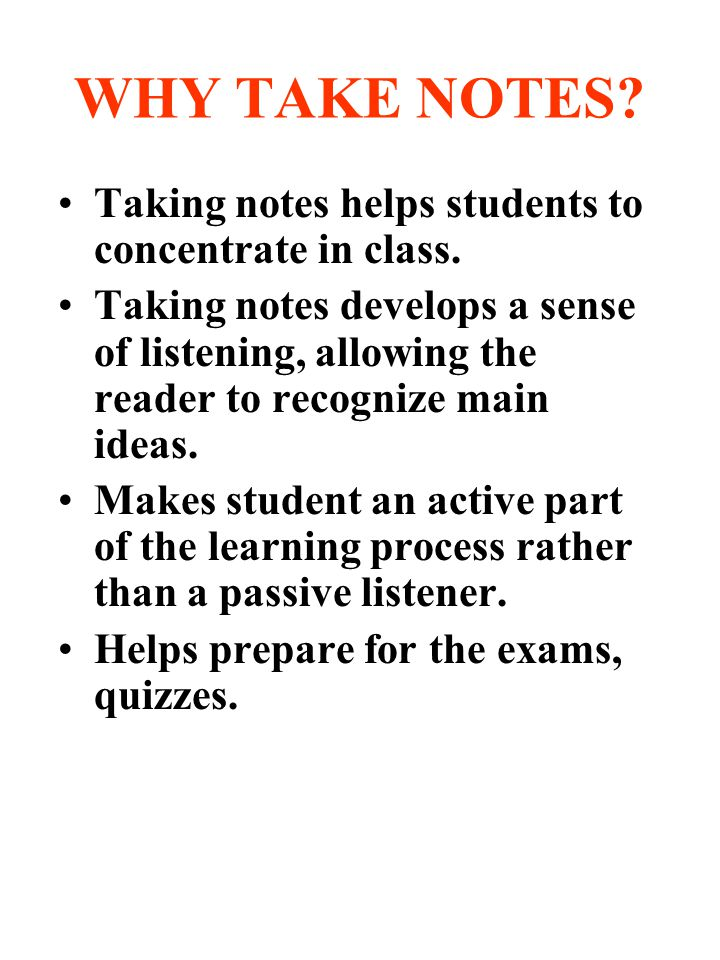 WHY TAKE NOTES Taking notes helps students to concentrate in class.