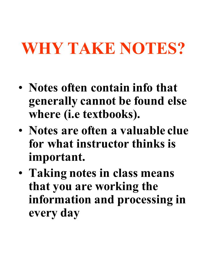 WHY TAKE NOTES Notes often contain info that generally cannot be found else where (i.e textbooks).