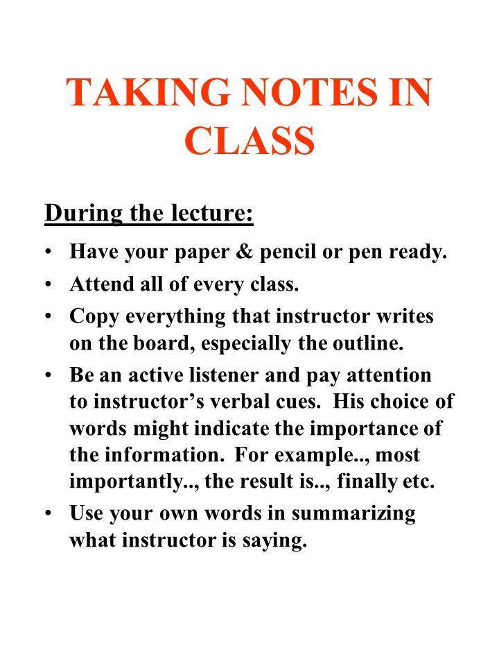 how to take notes during class Taking lecture notes  (listen for an explanation during the lecture) during class: sit near the front there are fewer distractions and it is easier to hear,.