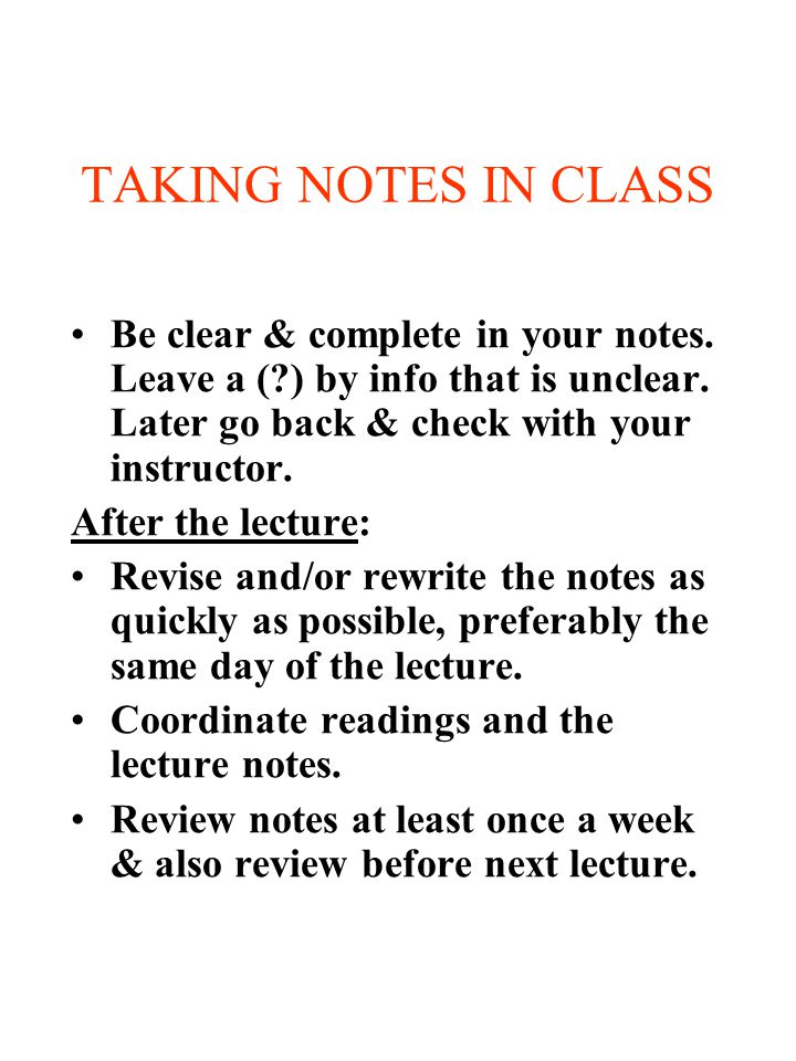 TAKING NOTES IN CLASS Be clear & complete in your notes. Leave a ( ) by info that is unclear. Later go back & check with your instructor.