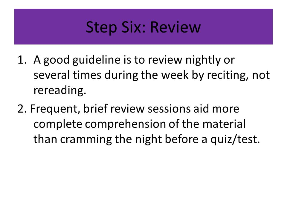 Step Six: Review A good guideline is to review nightly or several times during the week by reciting, not rereading.