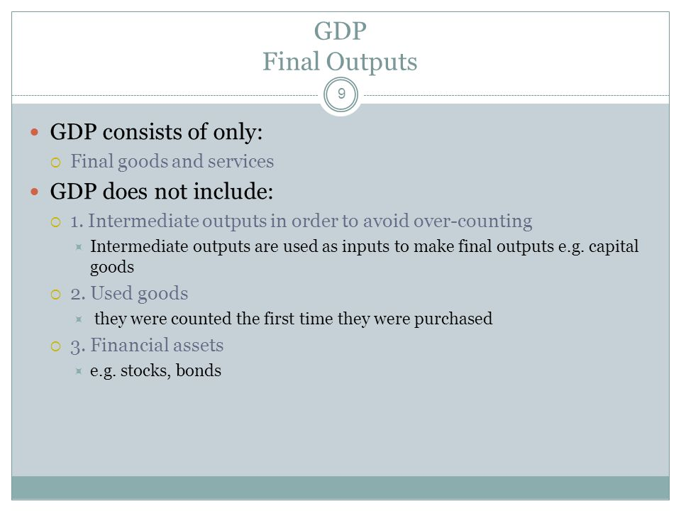 GDP Final Outputs GDP consists of only: GDP does not include: