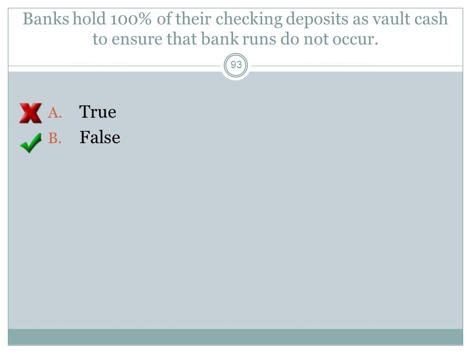 Banks hold 100% of their checking deposits as vault cash to ensure that bank runs do not occur.