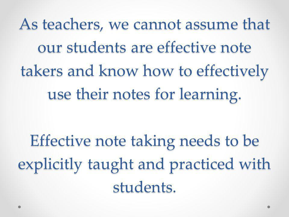 As teachers, we cannot assume that our students are effective note takers and know how to effectively use their notes for learning.