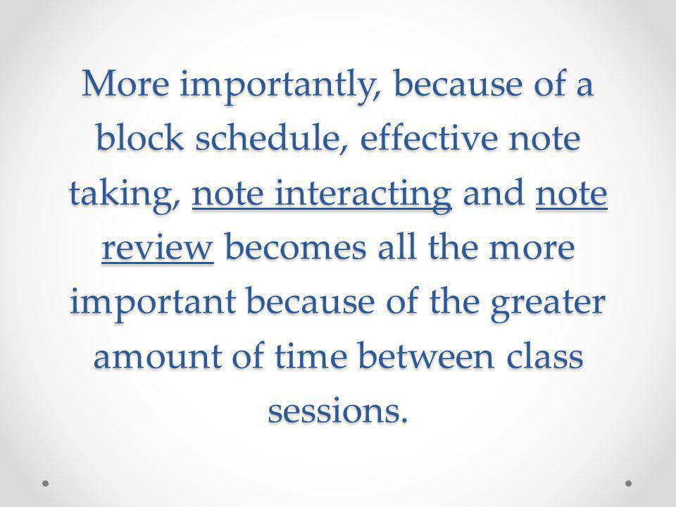 More importantly, because of a block schedule, effective note taking, note interacting and note review becomes all the more important because of the greater amount of time between class sessions.