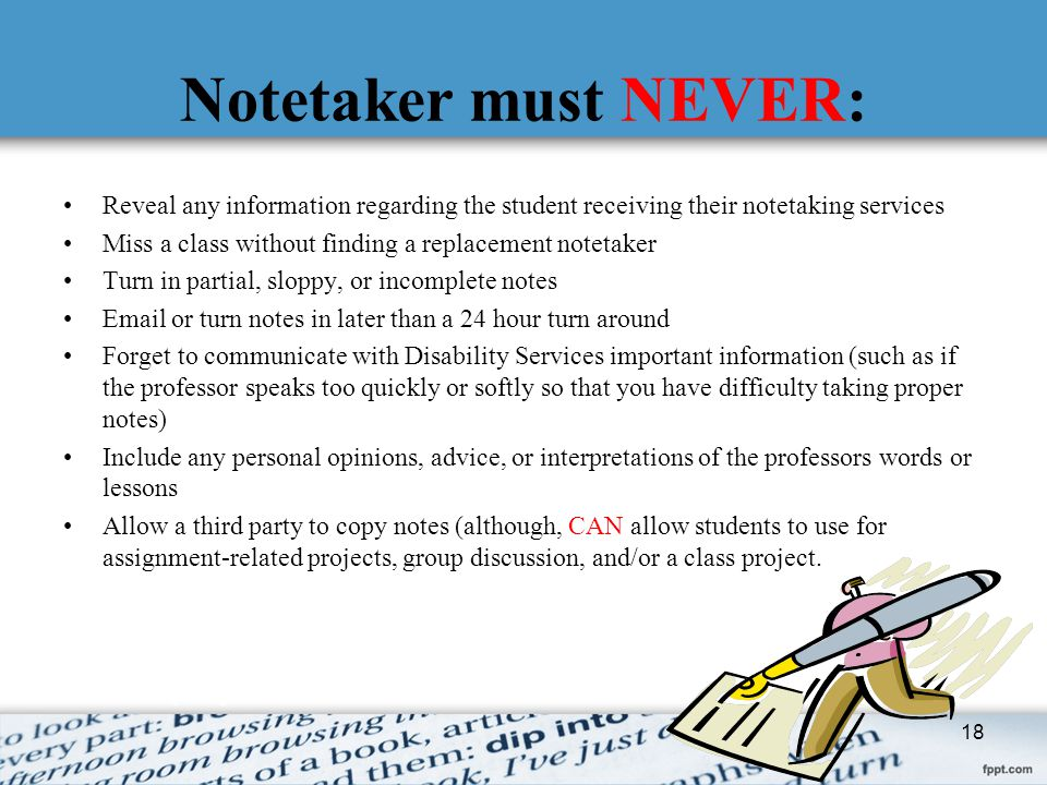 Notetaker must NEVER: Reveal any information regarding the student receiving their notetaking services.