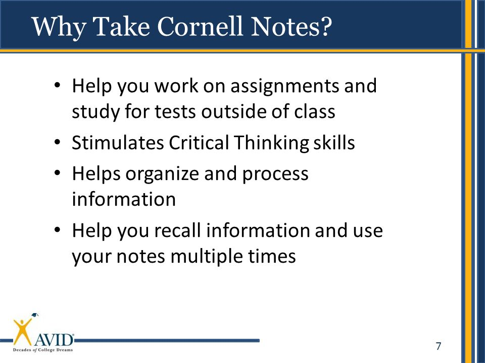 Why Take Cornell Notes Help you work on assignments and study for tests outside of class. Stimulates Critical Thinking skills.