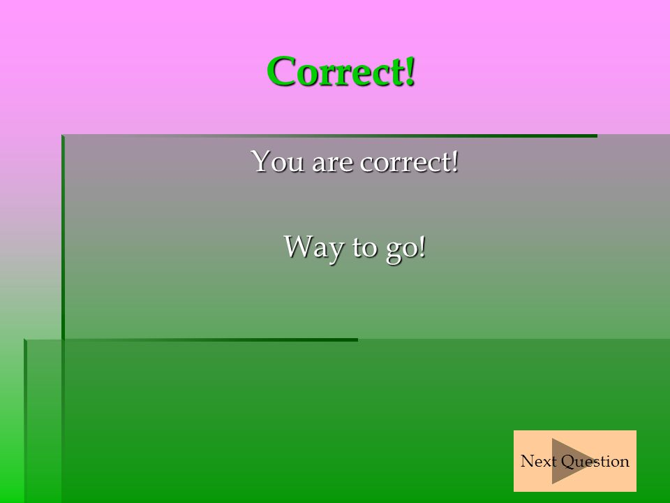 Correct! You are correct! Way to go! Next Question