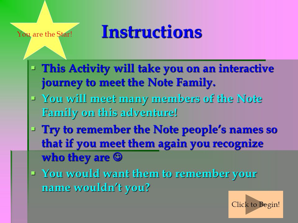 You are the Star! Instructions. This Activity will take you on an interactive journey to meet the Note Family.