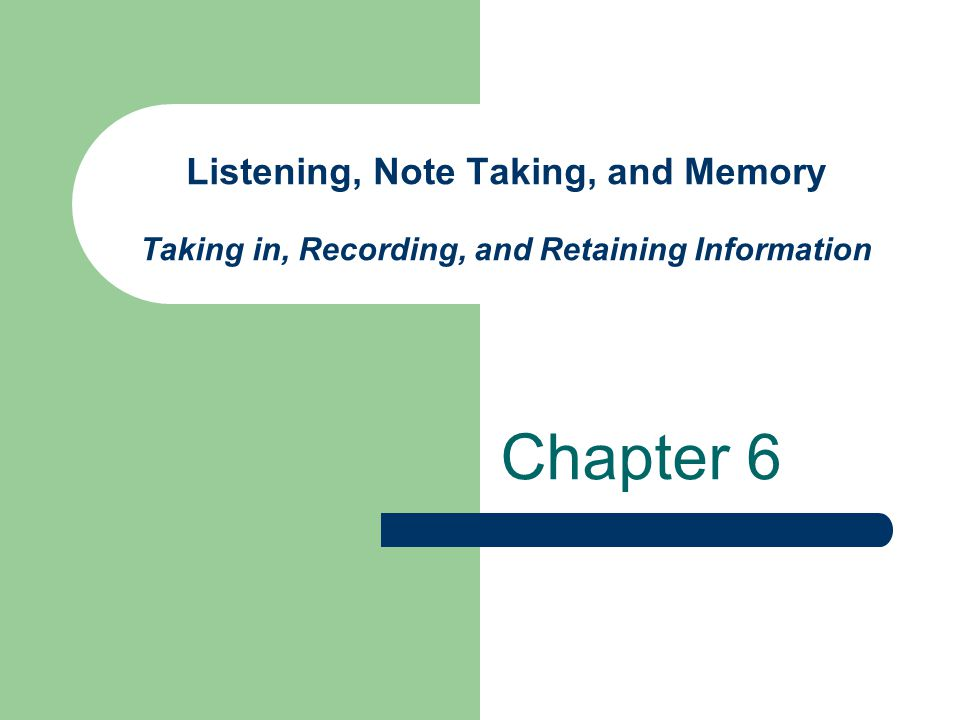 Listening, Note Taking, and Memory Taking in, Recording, and Retaining Information
