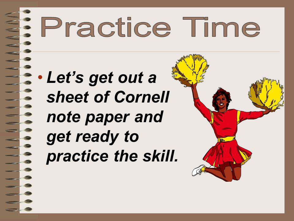 Practice Time Let's get out a sheet of Cornell note paper and get ready to practice the skill.