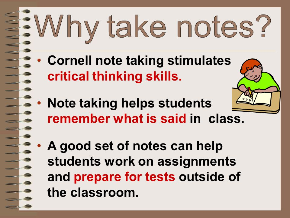 Why take notes Cornell note taking stimulates critical thinking skills. Note taking helps students remember what is said in class.