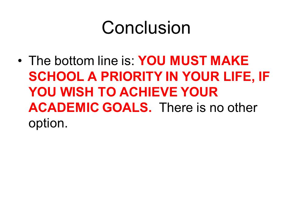 Conclusion The bottom line is: YOU MUST MAKE SCHOOL A PRIORITY IN YOUR LIFE, IF YOU WISH TO ACHIEVE YOUR ACADEMIC GOALS.