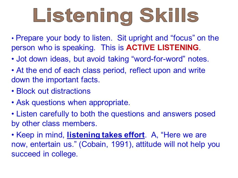 Listening Skills Prepare your body to listen. Sit upright and focus on the person who is speaking. This is ACTIVE LISTENING.