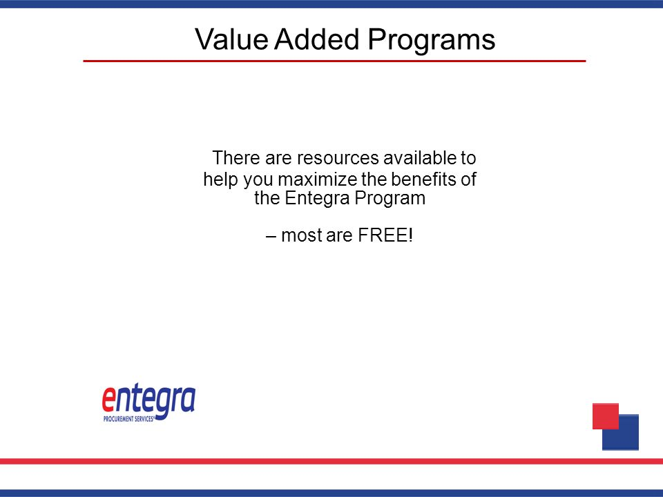 Value Added Programs There are resources available to help you maximize the benefits of the Entegra Program – most are FREE!