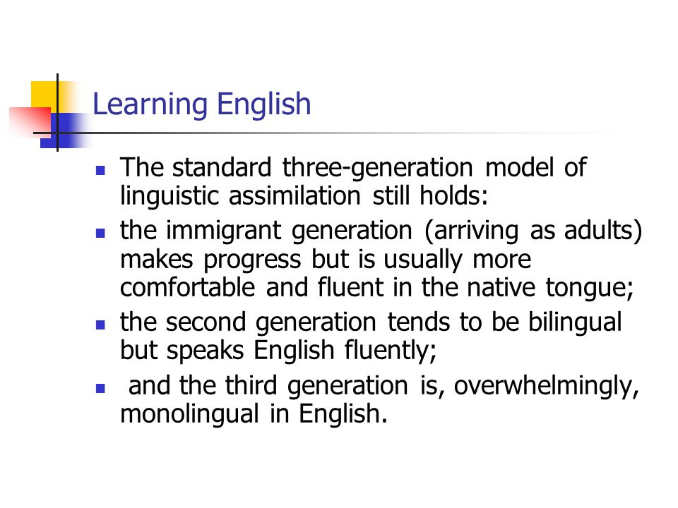 Learning English The standard three-generation model of linguistic assimilation still holds: