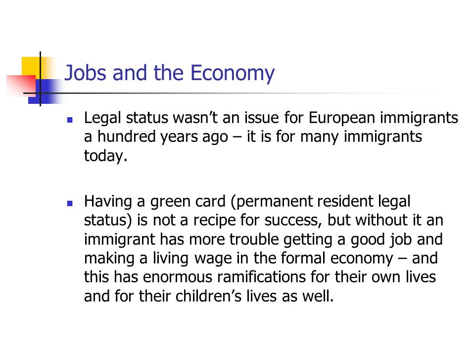 Jobs and the Economy Legal status wasn't an issue for European immigrants a hundred years ago – it is for many immigrants today.