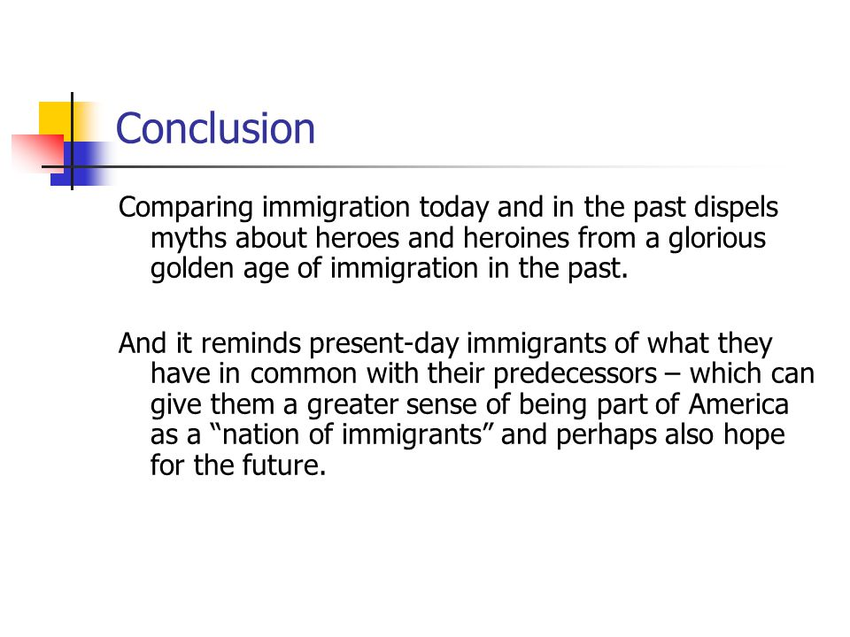 Conclusion Comparing immigration today and in the past dispels myths about heroes and heroines from a glorious golden age of immigration in the past.