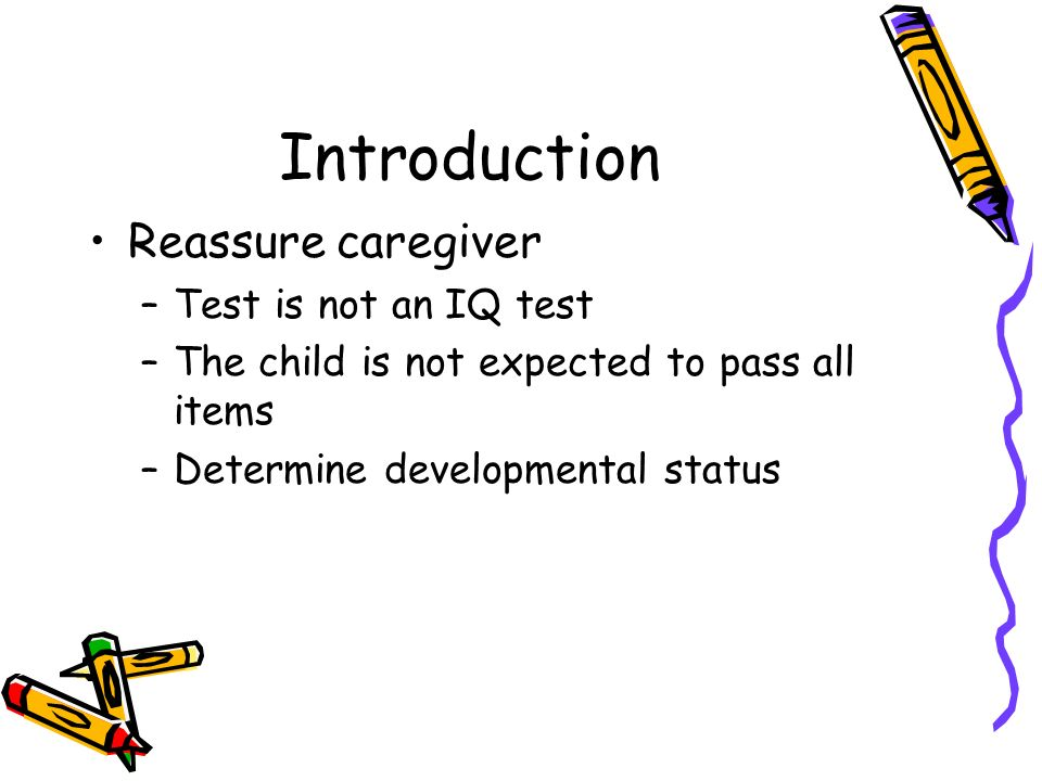 Introduction Reassure caregiver Test is not an IQ test