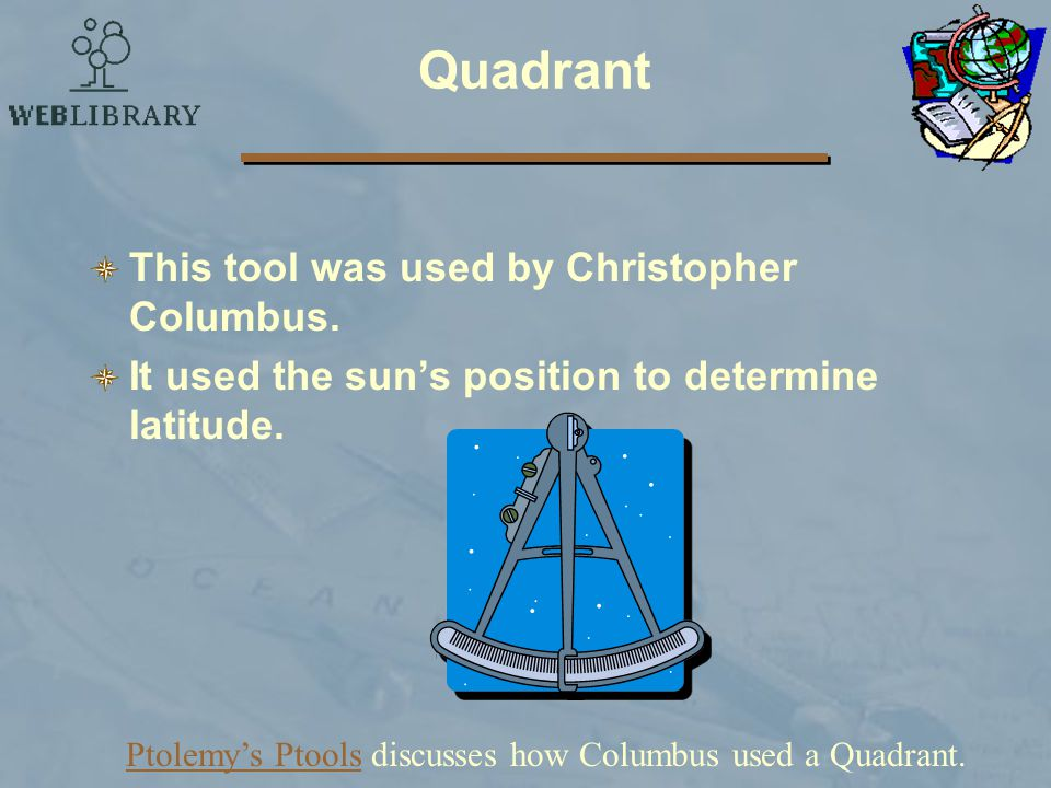 Ptolemy's Ptools discusses how Columbus used a Quadrant.