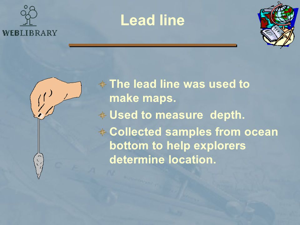 Lead line The lead line was used to make maps. Used to measure depth.