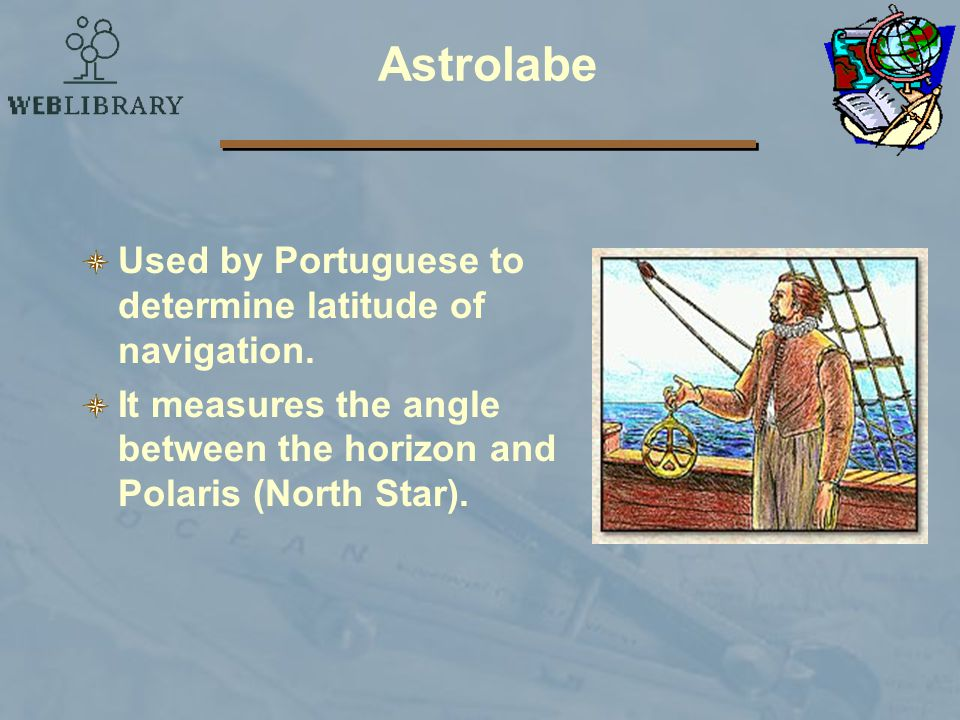 Astrolabe Used by Portuguese to determine latitude of navigation.