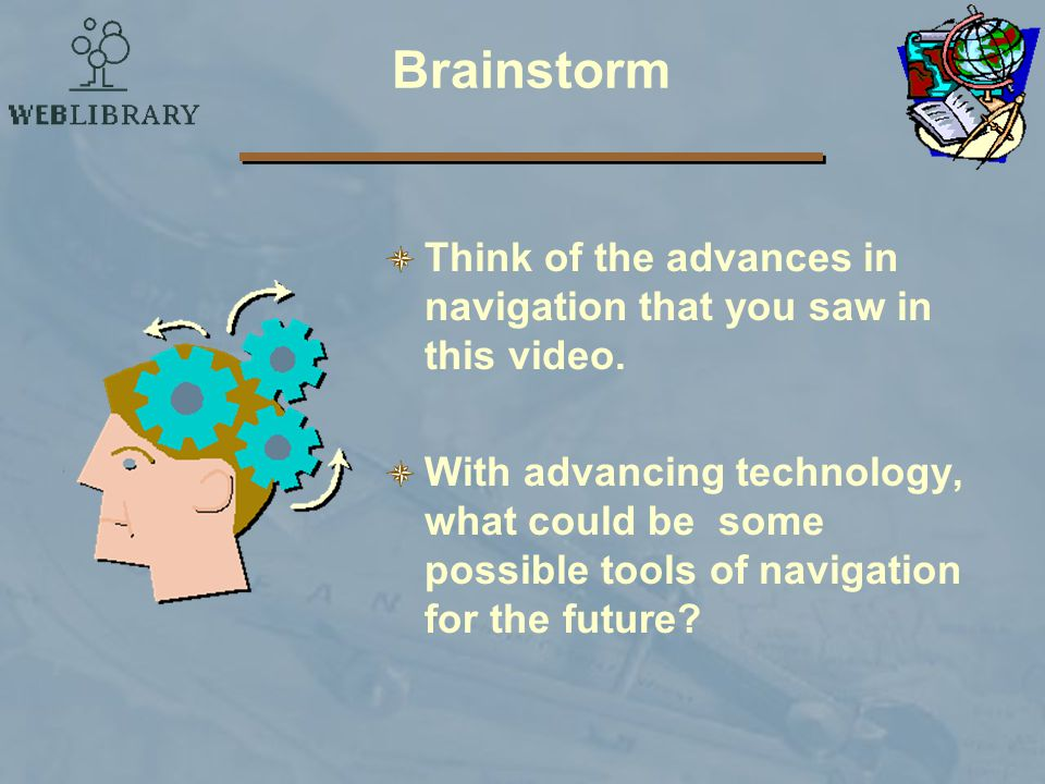 Brainstorm Think of the advances in navigation that you saw in this video.