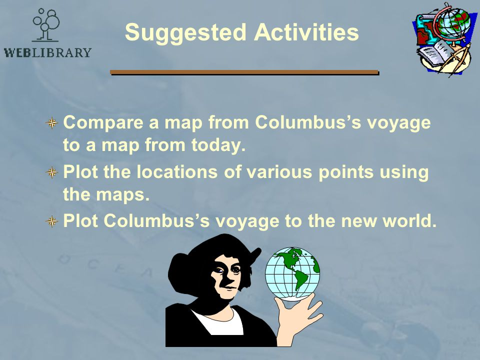 Suggested Activities Compare a map from Columbus's voyage to a map from today. Plot the locations of various points using the maps.