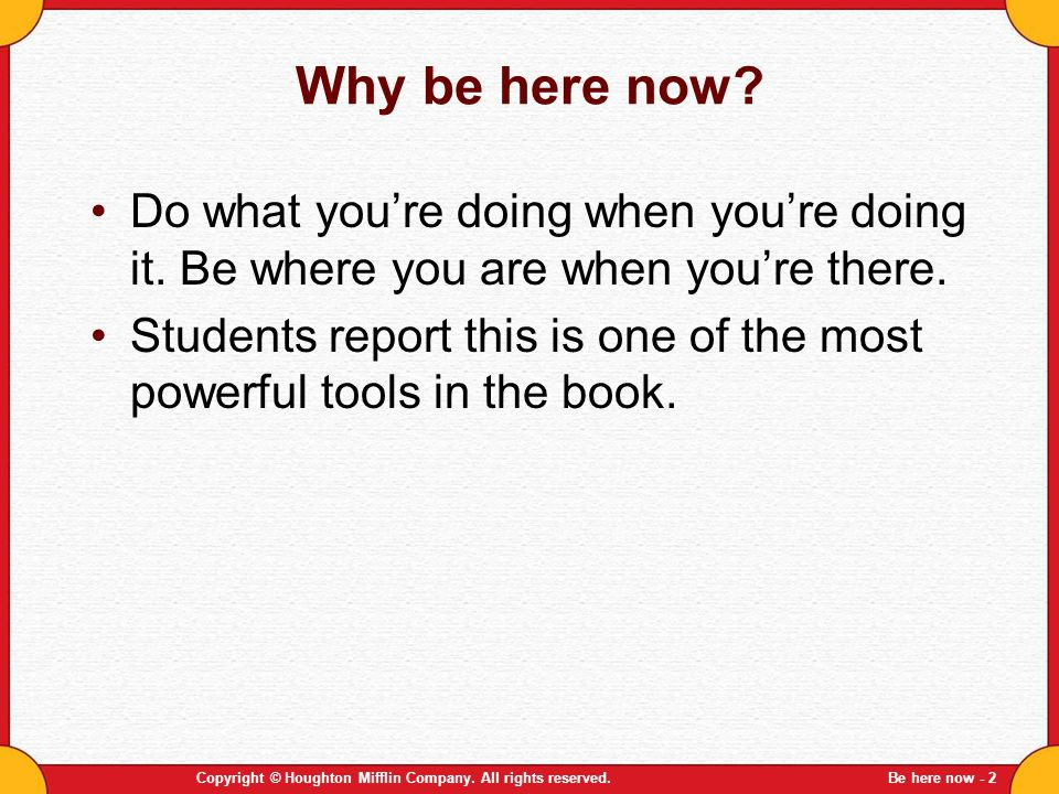 Why be here now Do what you're doing when you're doing it. Be where you are when you're there.